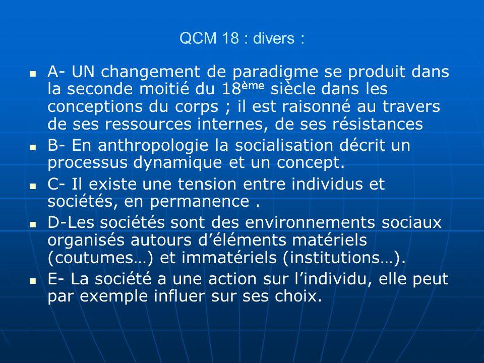 QCM 18 : divers : A- UN changement de paradigme se produit dans la seconde moitié du 18 ème siècle dans les conceptions du corps ; il est raisonné au