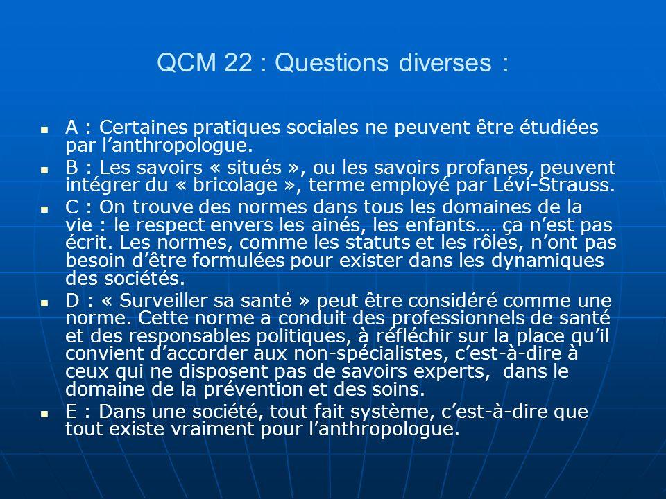 QCM 22 : Questions diverses : A : Certaines pratiques sociales ne peuvent être étudiées par lanthropologue. B : Les savoirs « situés », ou les savoirs