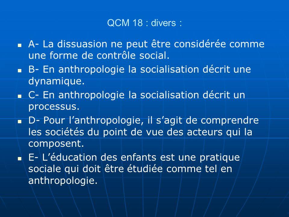 QCM 18 : divers : A- La dissuasion ne peut être considérée comme une forme de contrôle social. B- En anthropologie la socialisation décrit une dynamiq