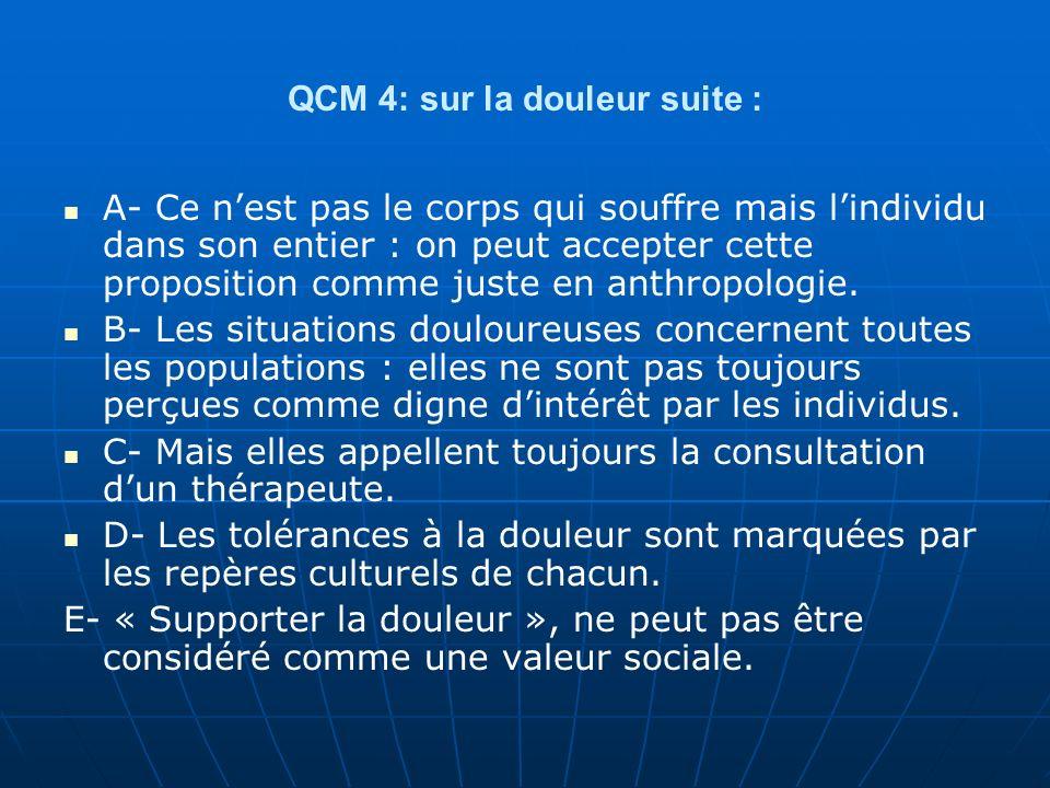 QCM 4: sur la douleur suite : A- Ce nest pas le corps qui souffre mais lindividu dans son entier : on peut accepter cette proposition comme juste en a