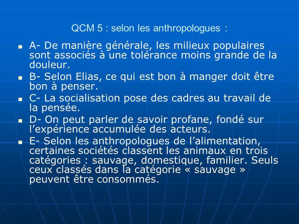 QCM 5 : selon les anthropologues : A- De manière générale, les milieux populaires sont associés à une tolérance moins grande de la douleur. B- Selon E
