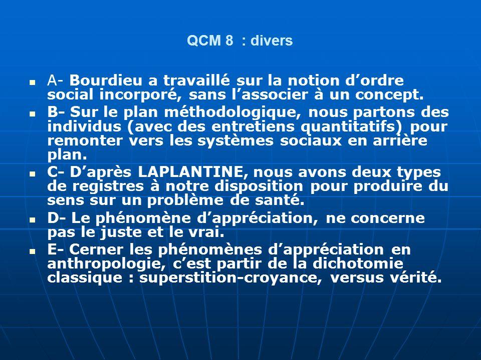 QCM 8 : divers A- Bourdieu a travaillé sur la notion dordre social incorporé, sans lassocier à un concept. B- Sur le plan méthodologique, nous partons