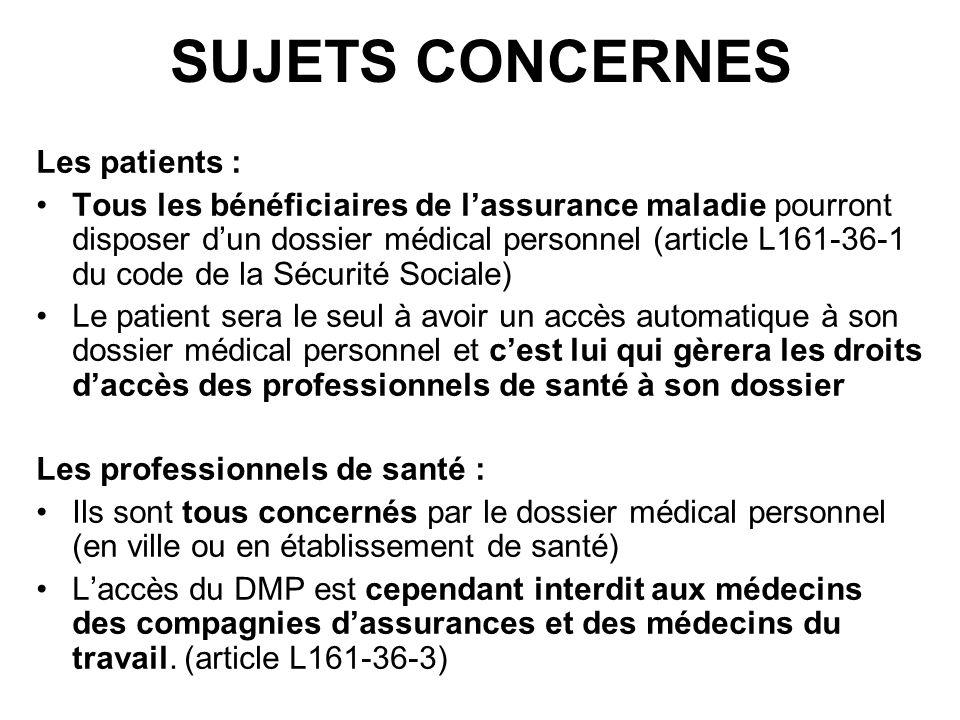 SUJETS CONCERNES Les patients : Tous les bénéficiaires de lassurance maladie pourront disposer dun dossier médical personnel (article L161-36-1 du cod