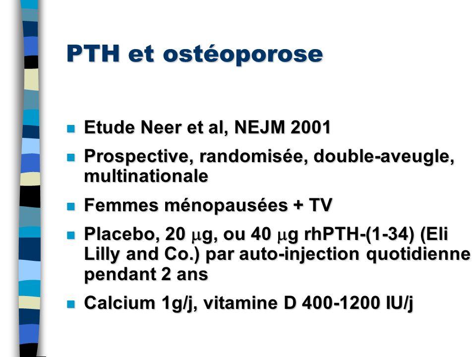PTH et ostéoporose n Etude Neer et al, NEJM 2001 n Prospective, randomisée, double-aveugle, multinationale n Femmes ménopausées + TV n Placebo, 20 g,