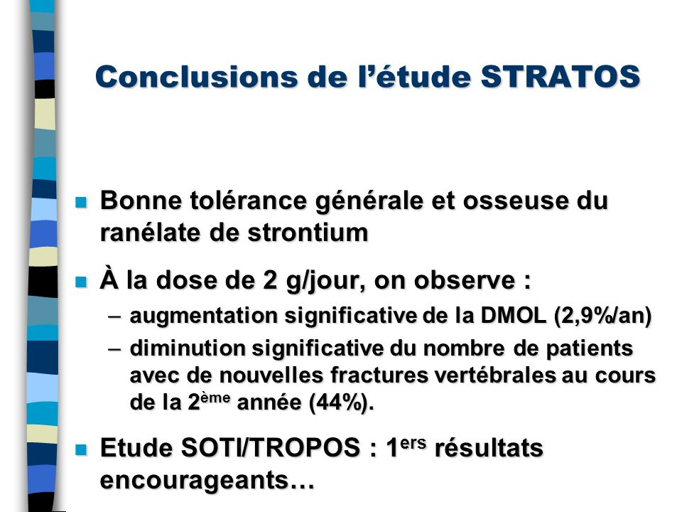 Conclusions de létude STRATOS n Bonne tolérance générale et osseuse du ranélate de strontium n À la dose de 2 g/jour, on observe : –augmentation signi