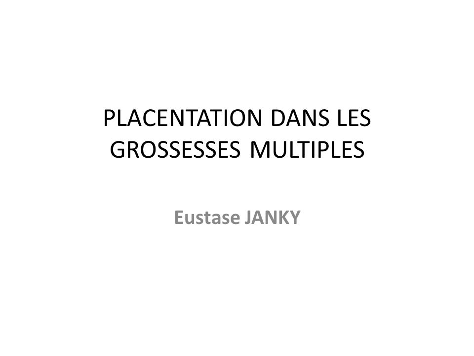 PLACENTATION DANS LES GROSSESSES MULTIPLES Eustase JANKY