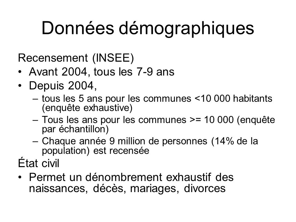 Données démographiques Recensement (INSEE) Avant 2004, tous les 7-9 ans Depuis 2004, –tous les 5 ans pour les communes <10 000 habitants (enquête exha