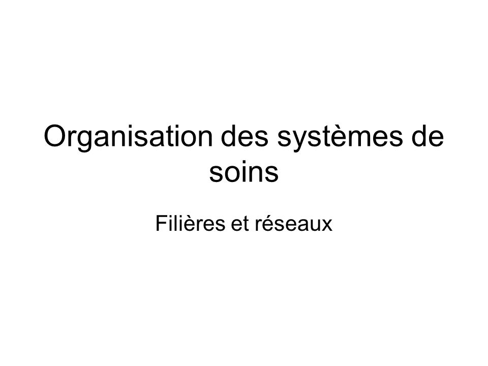 Organisation des systèmes de soins Filières et réseaux