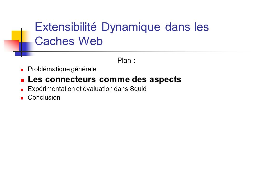 Extensibilité Dynamique dans les Caches Web Plan : Problématique générale Les connecteurs comme des aspects Expérimentation et évaluation dans Squid Conclusion