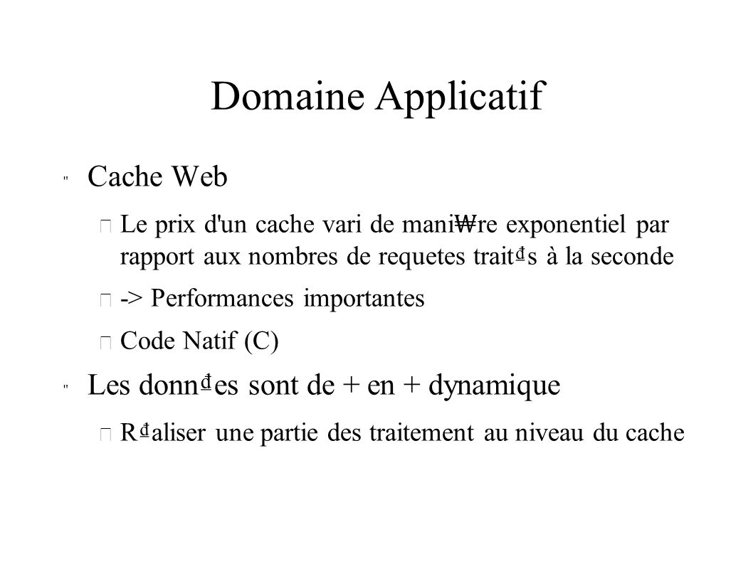 Domaine Applicatif Cache Web – Le prix d un cache vari de mani re exponentiel par rapport aux nombres de requetes traits à la seconde – -> Performances importantes – Code Natif (C) Les donnes sont de + en + dynamique – Raliser une partie des traitement au niveau du cache