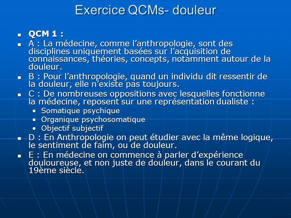 QCM 2 : en anthropologie : A : On ne peut pas dire que la douleur est une signification A : On ne peut pas dire que la douleur est une signification B :On peut dire que la douleur est un concept médical et que la souffrance est le concept du sujet qui la ressent.