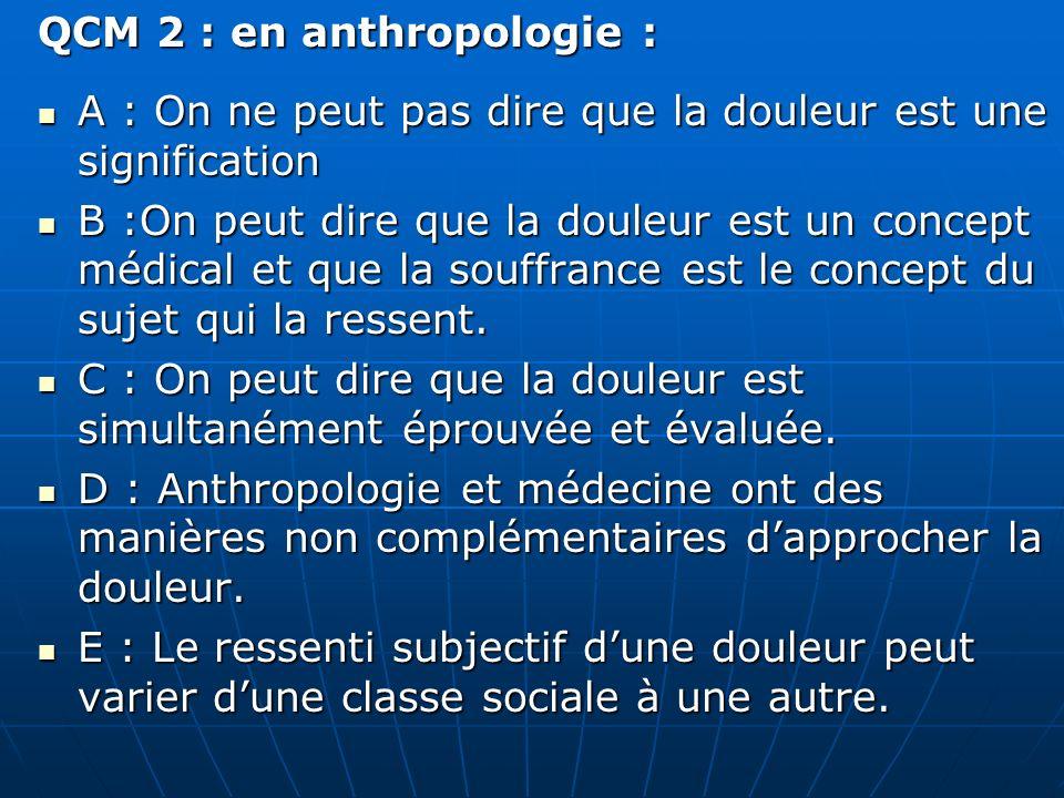 QCM 2 : en anthropologie : A : On ne peut pas dire que la douleur est une signification A : On ne peut pas dire que la douleur est une signification B