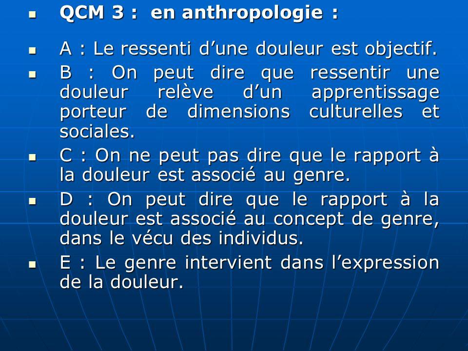 QCM 4 : A : En anthropologie, on peut parler de « style possible » de réaction à la douleur selon les caractéristiques socioculturelles des individus.