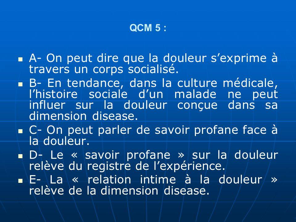 QCM 5 : A- On peut dire que la douleur sexprime à travers un corps socialisé. B- En tendance, dans la culture médicale, lhistoire sociale dun malade n