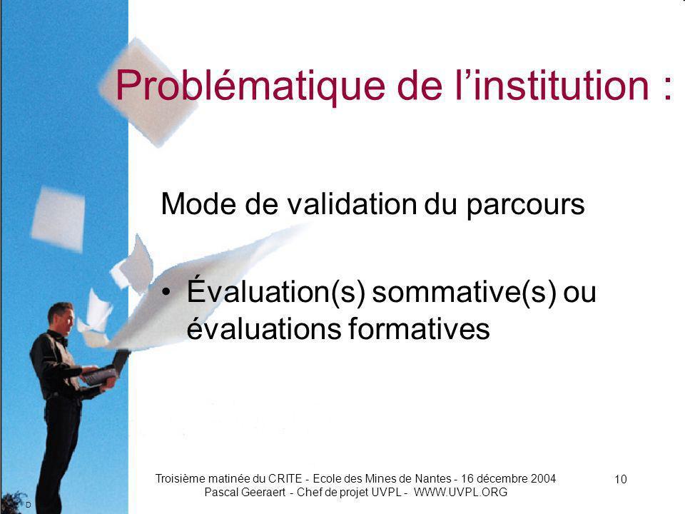 D Troisième matinée du CRITE - Ecole des Mines de Nantes - 16 décembre 2004 Pascal Geeraert - Chef de projet UVPL - WWW.UVPL.ORG 10 Problématique de linstitution : Mode de validation du parcours Évaluation(s) sommative(s) ou évaluations formatives