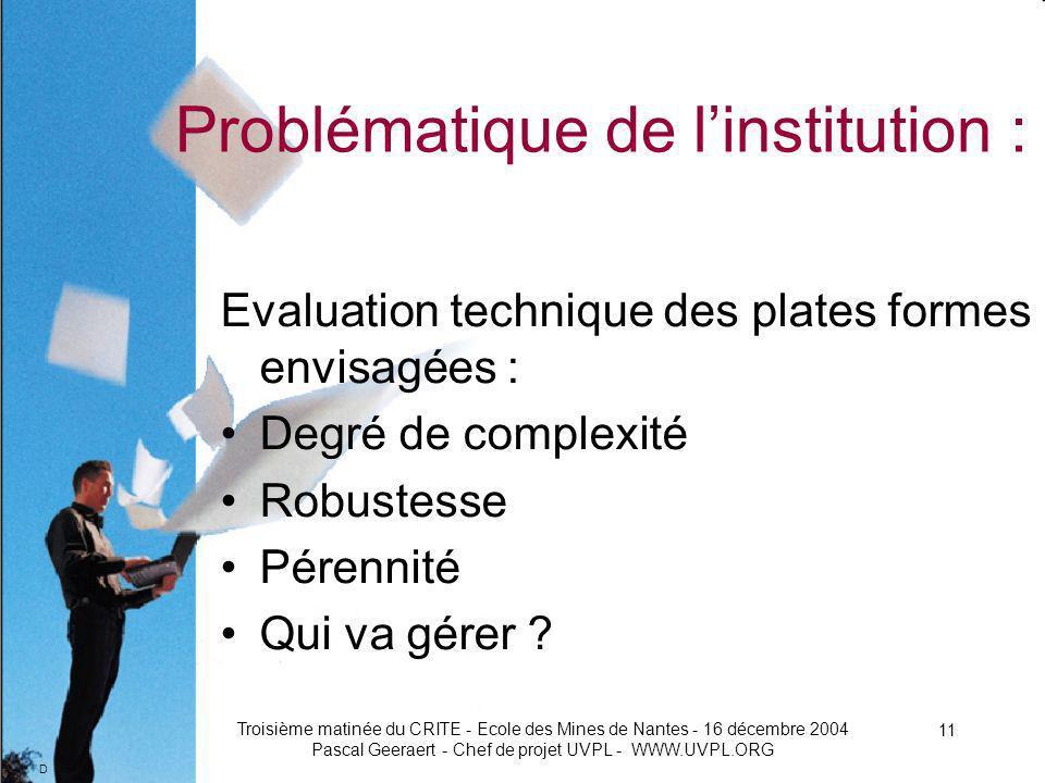 D Troisième matinée du CRITE - Ecole des Mines de Nantes - 16 décembre 2004 Pascal Geeraert - Chef de projet UVPL - WWW.UVPL.ORG 11 Problématique de linstitution : Evaluation technique des plates formes envisagées : Degré de complexité Robustesse Pérennité Qui va gérer
