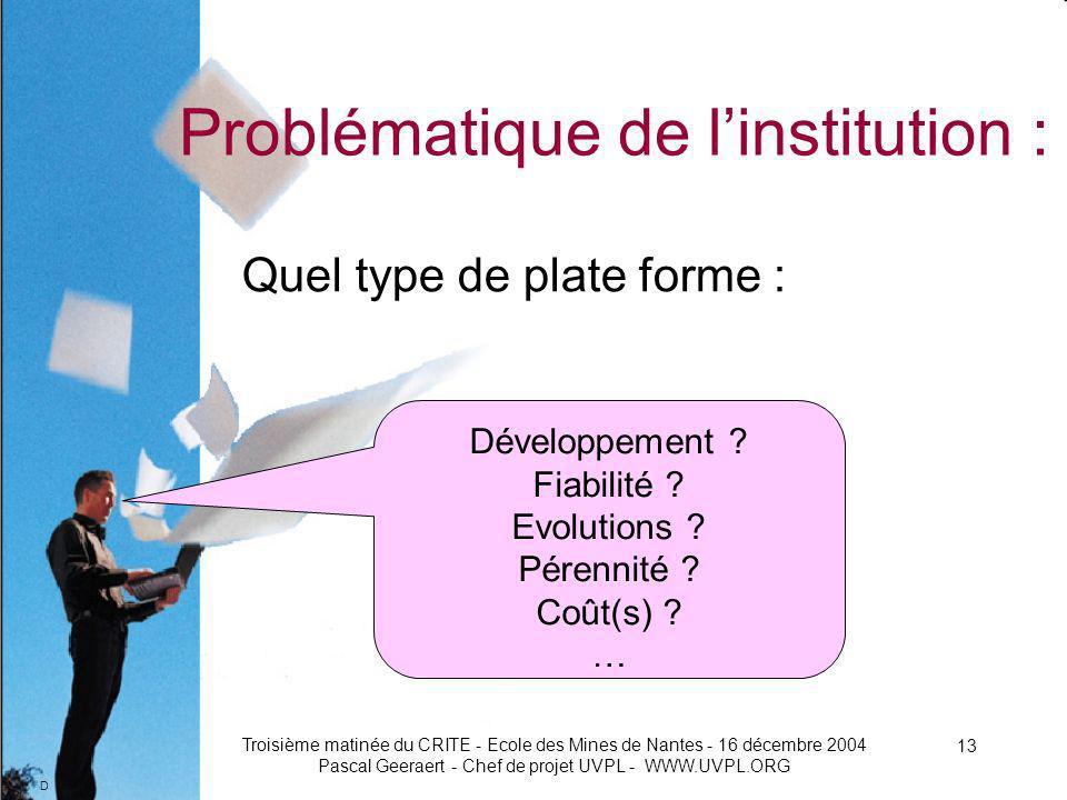 D Troisième matinée du CRITE - Ecole des Mines de Nantes - 16 décembre 2004 Pascal Geeraert - Chef de projet UVPL - WWW.UVPL.ORG 13 Problématique de linstitution : Quel type de plate forme : Développement .