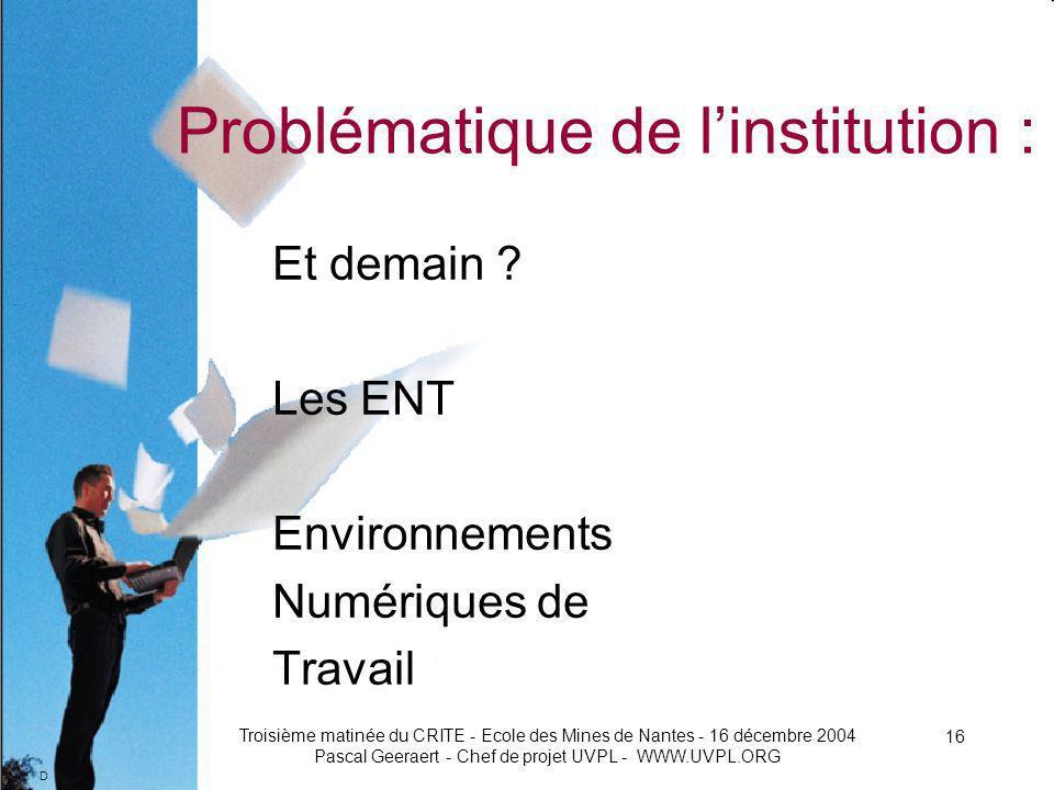D Troisième matinée du CRITE - Ecole des Mines de Nantes - 16 décembre 2004 Pascal Geeraert - Chef de projet UVPL - WWW.UVPL.ORG 16 Problématique de linstitution : Et demain .