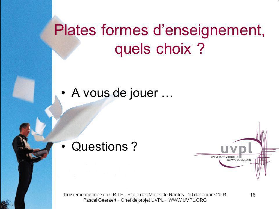 D Troisième matinée du CRITE - Ecole des Mines de Nantes - 16 décembre 2004 Pascal Geeraert - Chef de projet UVPL - WWW.UVPL.ORG 18 Plates formes denseignement, quels choix .