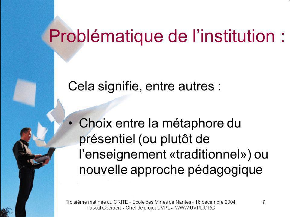 D Troisième matinée du CRITE - Ecole des Mines de Nantes - 16 décembre 2004 Pascal Geeraert - Chef de projet UVPL - WWW.UVPL.ORG 8 Problématique de linstitution : Cela signifie, entre autres : Choix entre la métaphore du présentiel (ou plutôt de lenseignement «traditionnel») ou nouvelle approche pédagogique