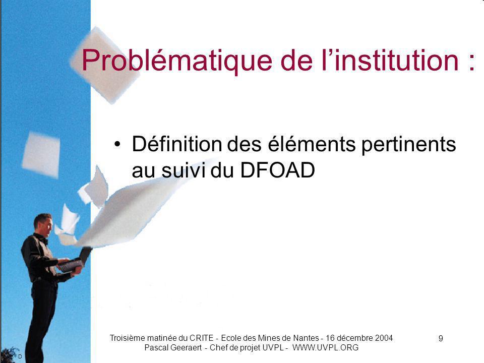 D Troisième matinée du CRITE - Ecole des Mines de Nantes - 16 décembre 2004 Pascal Geeraert - Chef de projet UVPL - WWW.UVPL.ORG 9 Problématique de linstitution : Définition des éléments pertinents au suivi du DFOAD