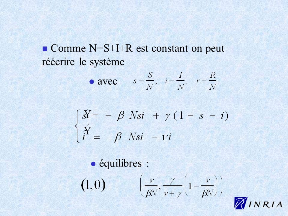 n Comme N=S+I+R est constant on peut réécrire le système l l avec l l équilibres :