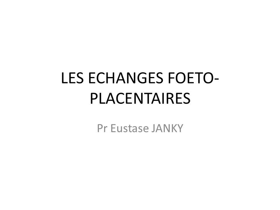 LES ECHANGES FOETO- PLACENTAIRES Pr Eustase JANKY