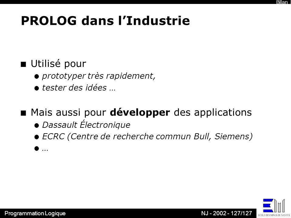 Programmation LogiqueNJ - 2002 - 127/127 PROLOG dans lIndustrie n Utilisé pour l prototyper très rapidement, l tester des idées … n Mais aussi pour dé