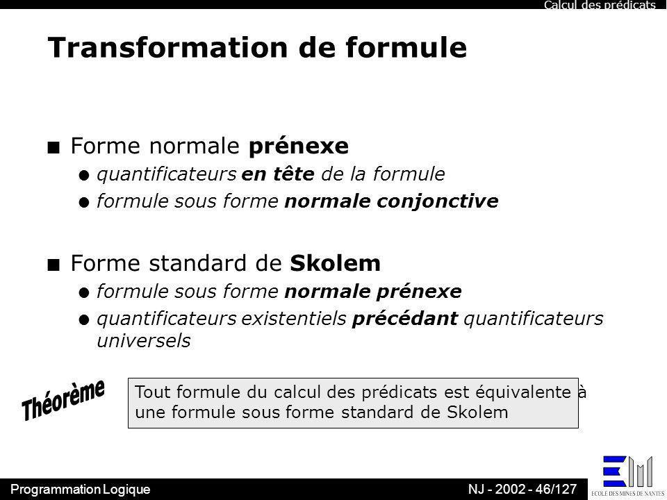 Programmation LogiqueNJ - 2002 - 46/127 Transformation de formule n Forme normale prénexe l quantificateurs en tête de la formule l formule sous forme