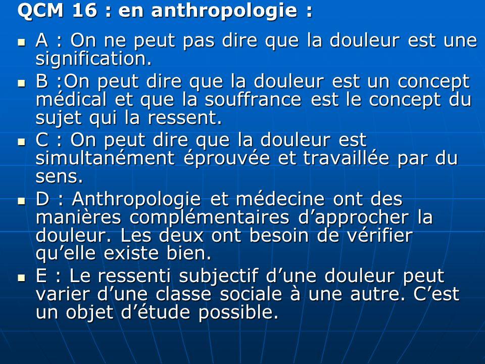 QCM 16 : en anthropologie : A : On ne peut pas dire que la douleur est une signification.