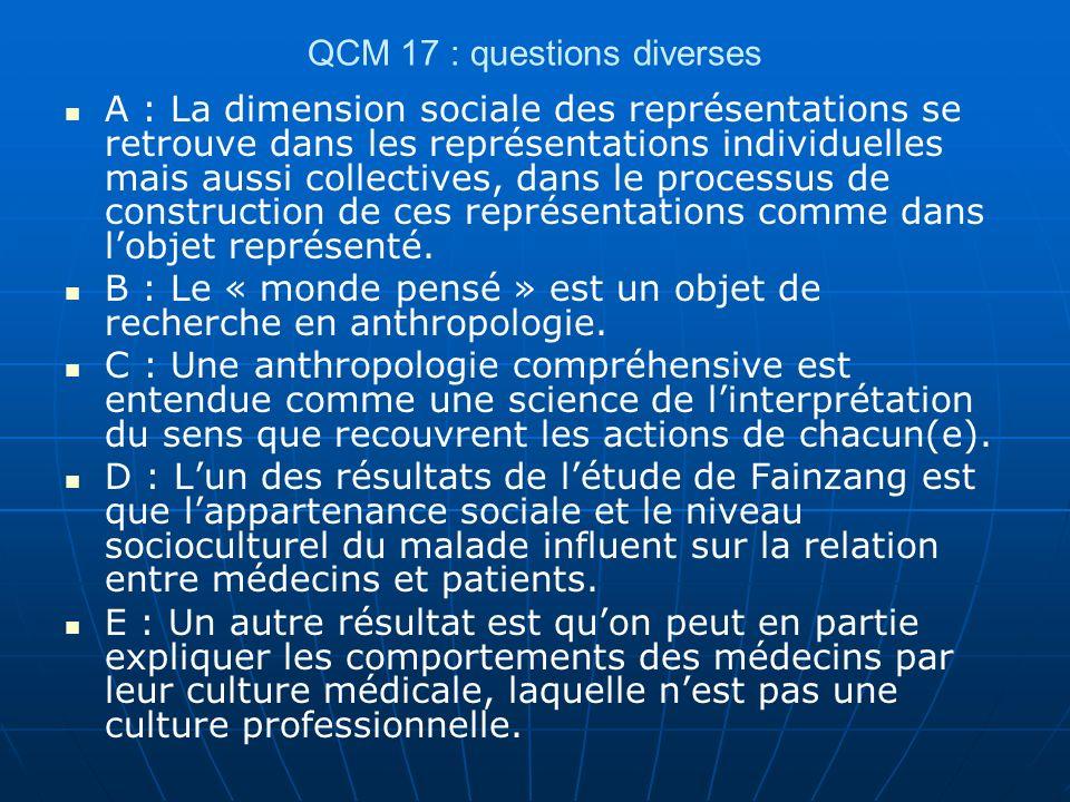 QCM 17 : questions diverses A : La dimension sociale des représentations se retrouve dans les représentations individuelles mais aussi collectives, dans le processus de construction de ces représentations comme dans lobjet représenté.