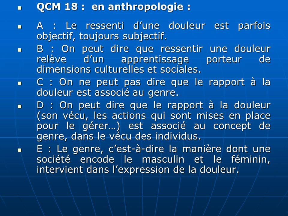 QCM 18 : en anthropologie : QCM 18 : en anthropologie : A : Le ressenti dune douleur est parfois objectif, toujours subjectif.
