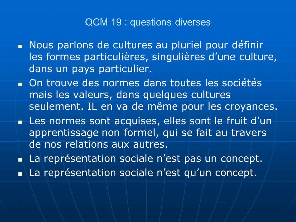 QCM 19 : questions diverses Nous parlons de cultures au pluriel pour définir les formes particulières, singulières dune culture, dans un pays particulier.