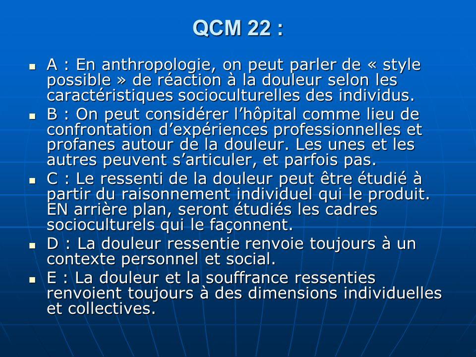 QCM 22 : A : En anthropologie, on peut parler de « style possible » de réaction à la douleur selon les caractéristiques socioculturelles des individus.