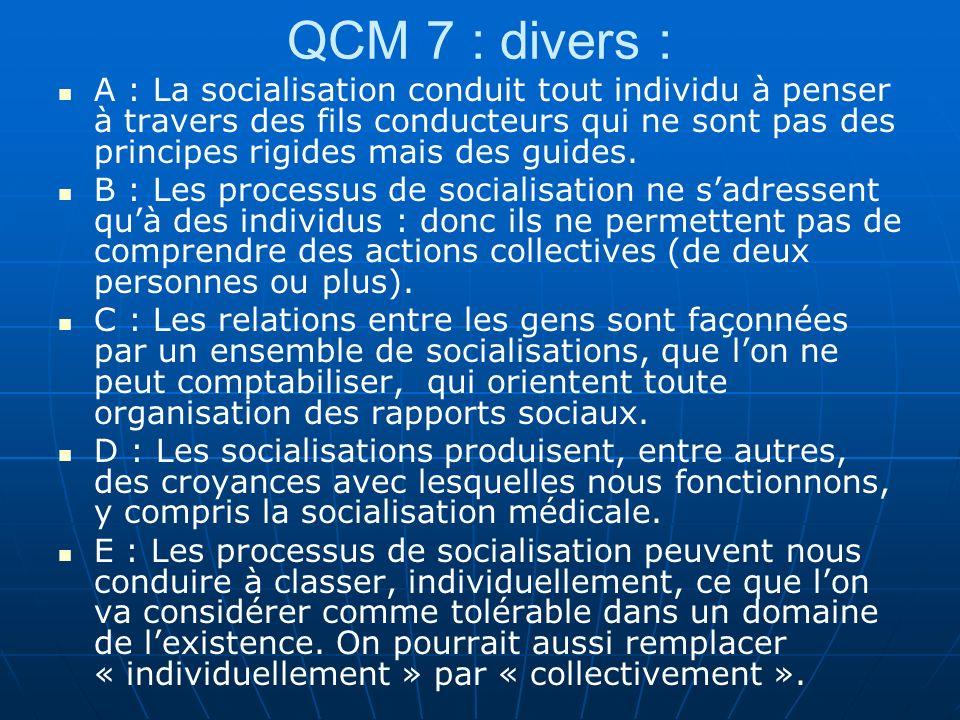 QCM 7 : divers : A : La socialisation conduit tout individu à penser à travers des fils conducteurs qui ne sont pas des principes rigides mais des guides.