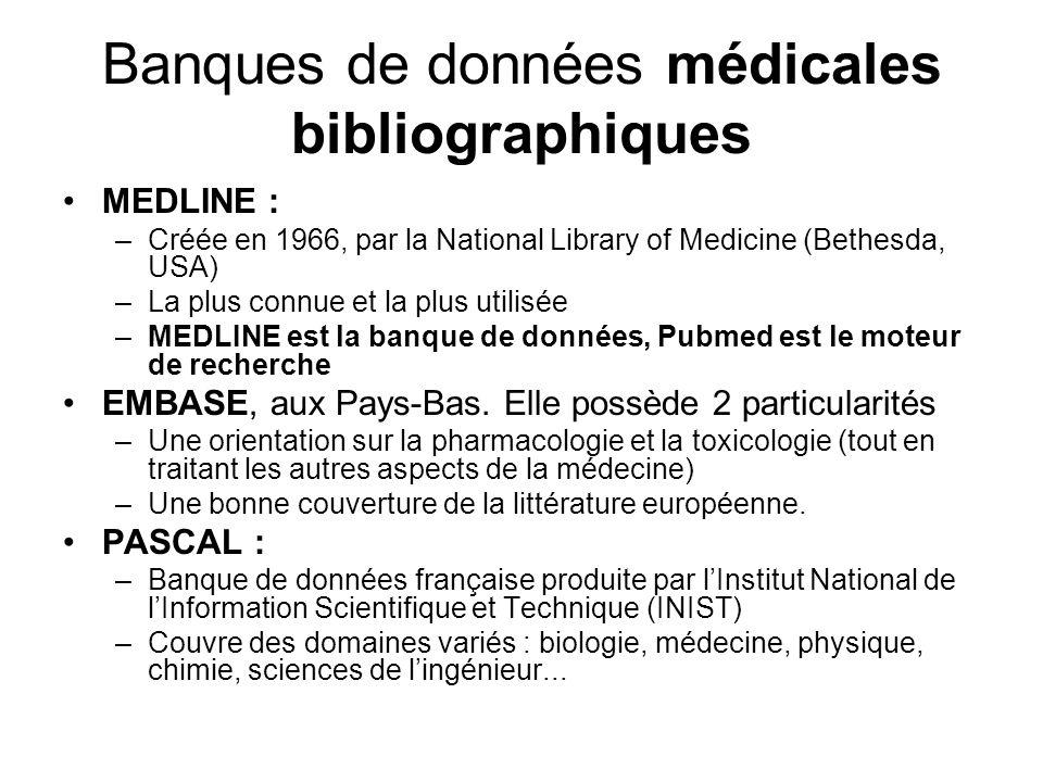 Banques de données médicales bibliographiques MEDLINE : –Créée en 1966, par la National Library of Medicine (Bethesda, USA) –La plus connue et la plus utilisée –MEDLINE est la banque de données, Pubmed est le moteur de recherche EMBASE, aux Pays-Bas.