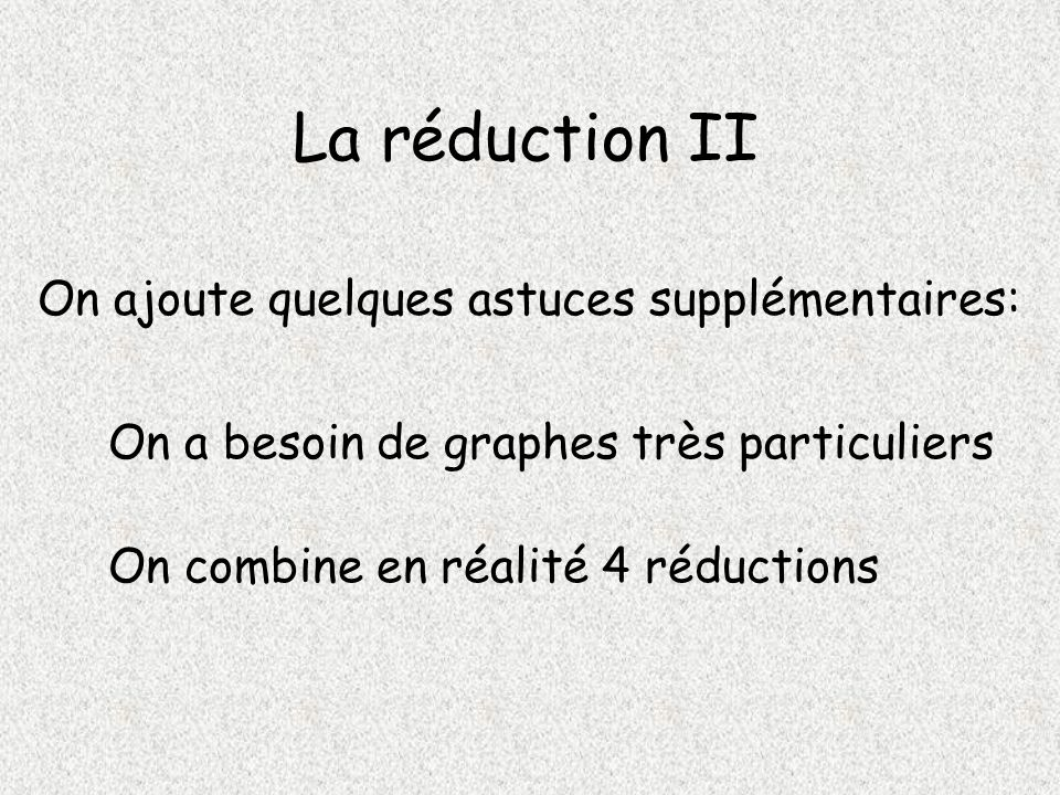 La réduction II On ajoute quelques astuces supplémentaires: On a besoin de graphes très particuliers On combine en réalité 4 réductions