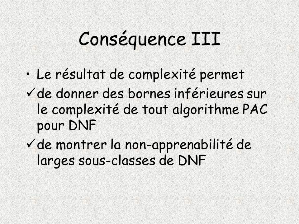 Conséquence III Le résultat de complexité permet de donner des bornes inférieures sur le complexité de tout algorithme PAC pour DNF de montrer la non-apprenabilité de larges sous-classes de DNF