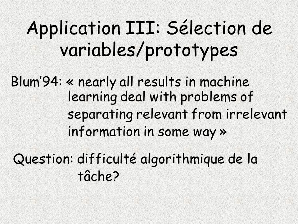 Application III: Sélection de variables/prototypes Blum94: « nearly all results in machine learning deal with problems of separating relevant from irr