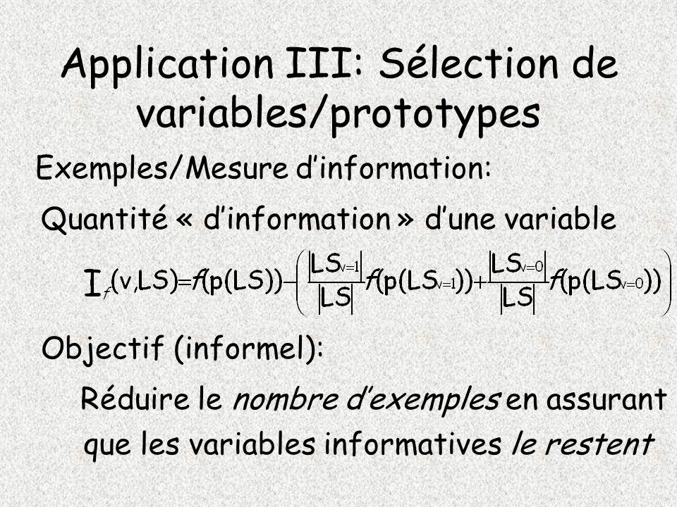 Application III: Sélection de variables/prototypes Exemples/Mesure dinformation: Quantité « dinformation » dune variable Objectif (informel): Réduire le nombre dexemples en assurant que les variables informatives le restent