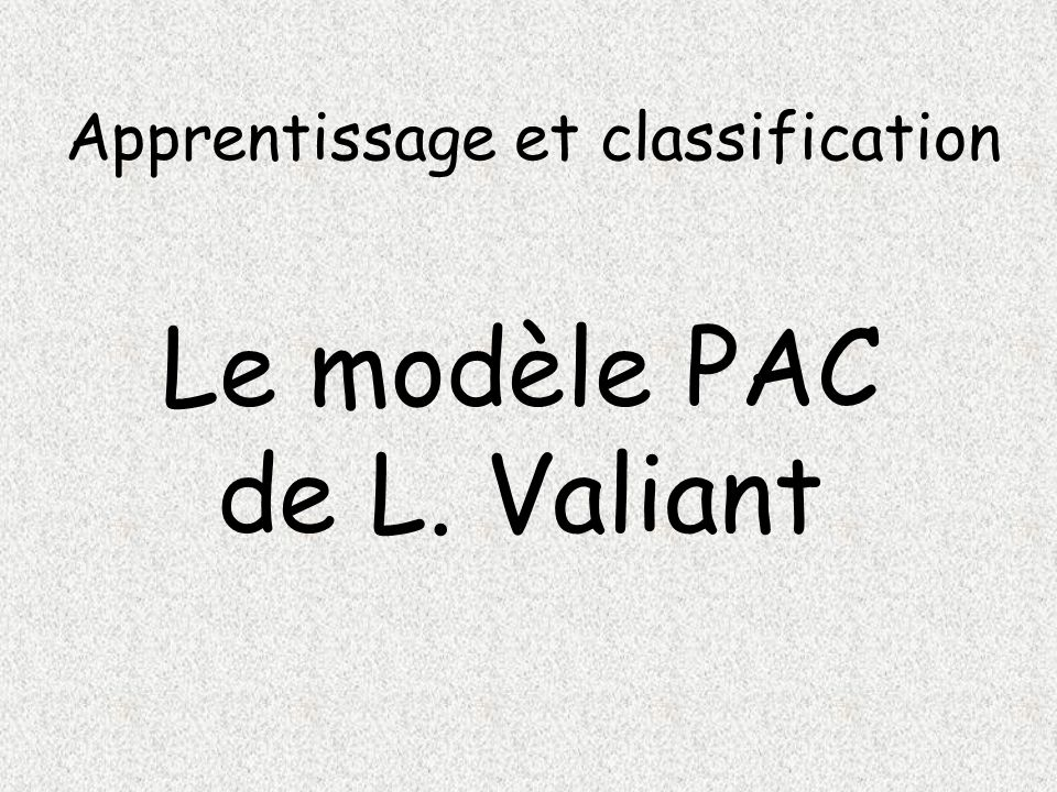 Apprentissage et classification Le modèle PAC de L. Valiant