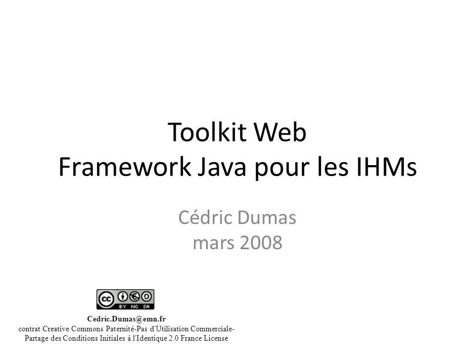 Toolkit Web Framework Java pour les IHMs Cédric Dumas mars 2008 Cedric.Dumas@emn.fr contrat Creative Commons Paternité-Pas d Utilisation Commerciale- Partage des Conditions Initiales à l Identique 2.0 France License