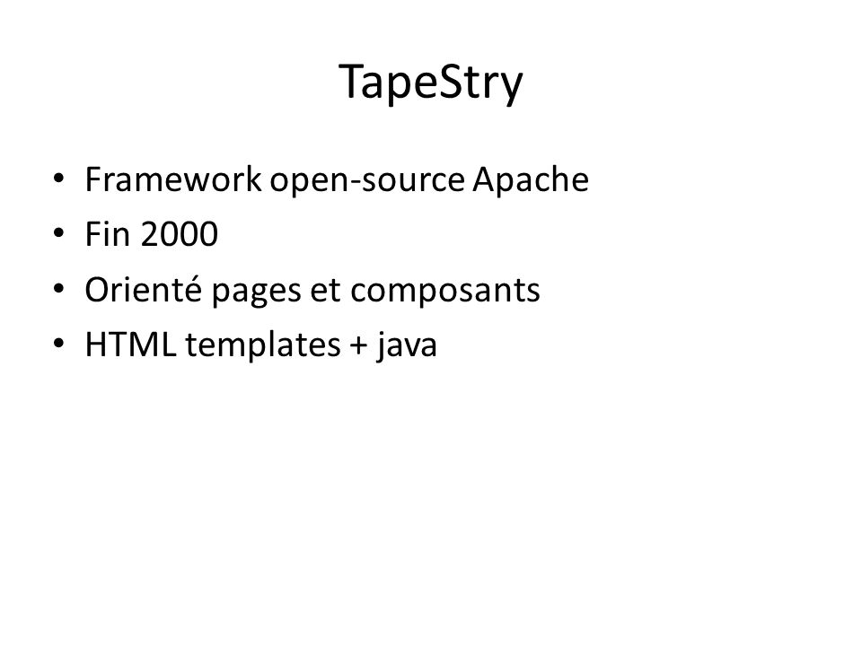 TapeStry Framework open-source Apache Fin 2000 Orienté pages et composants HTML templates + java