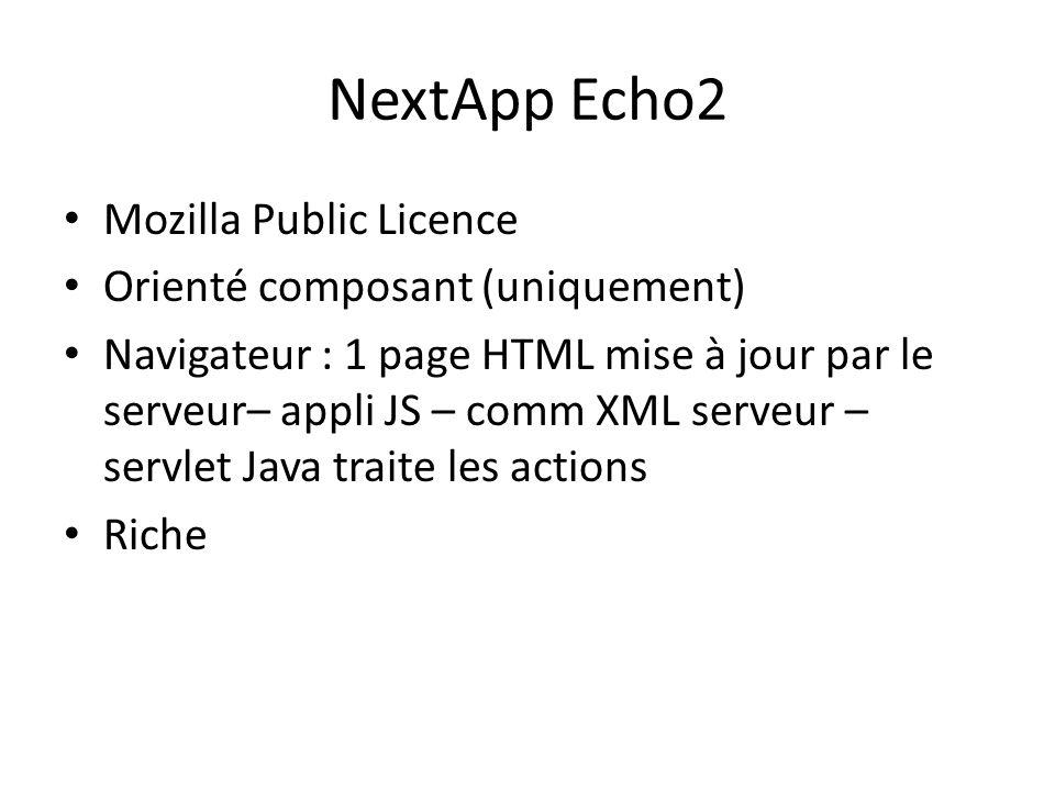 NextApp Echo2 Mozilla Public Licence Orienté composant (uniquement) Navigateur : 1 page HTML mise à jour par le serveur– appli JS – comm XML serveur – servlet Java traite les actions Riche