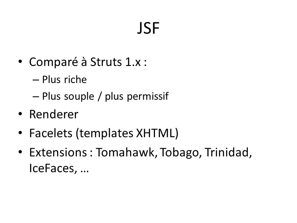 JSF Comparé à Struts 1.x : – Plus riche – Plus souple / plus permissif Renderer Facelets (templates XHTML) Extensions : Tomahawk, Tobago, Trinidad, Ic