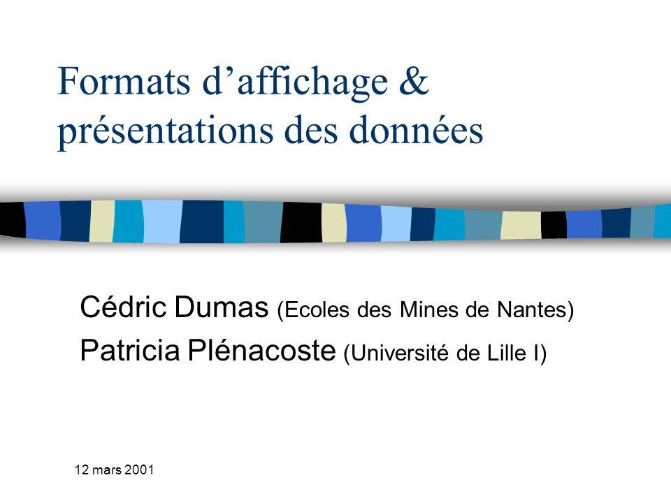 12 mars 2001 Formats daffichage & présentations des données Cédric Dumas (Ecoles des Mines de Nantes) Patricia Plénacoste (Université de Lille I)