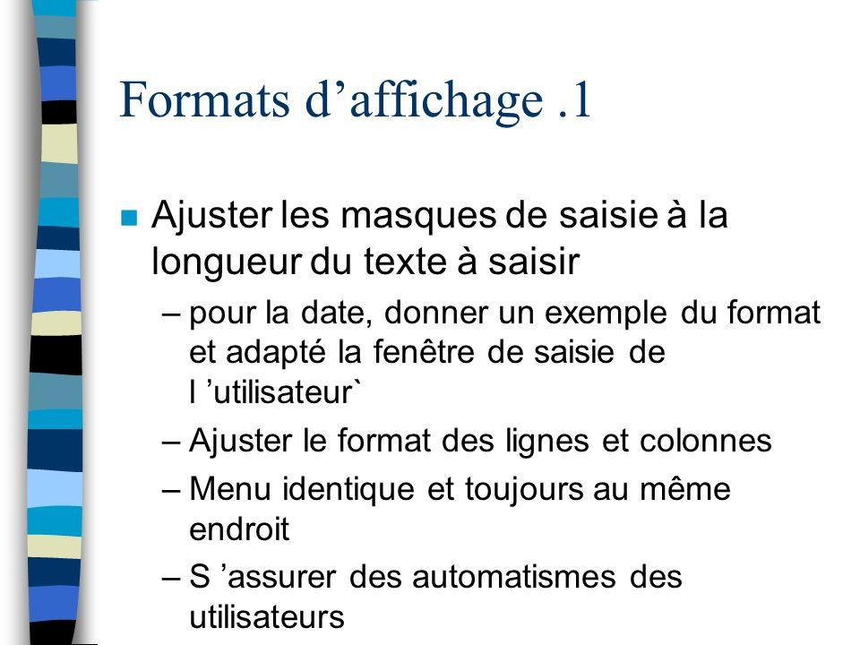 Formats daffichage.1 n Ajuster les masques de saisie à la longueur du texte à saisir –pour la date, donner un exemple du format et adapté la fenêtre de saisie de l utilisateur` –Ajuster le format des lignes et colonnes –Menu identique et toujours au même endroit –S assurer des automatismes des utilisateurs