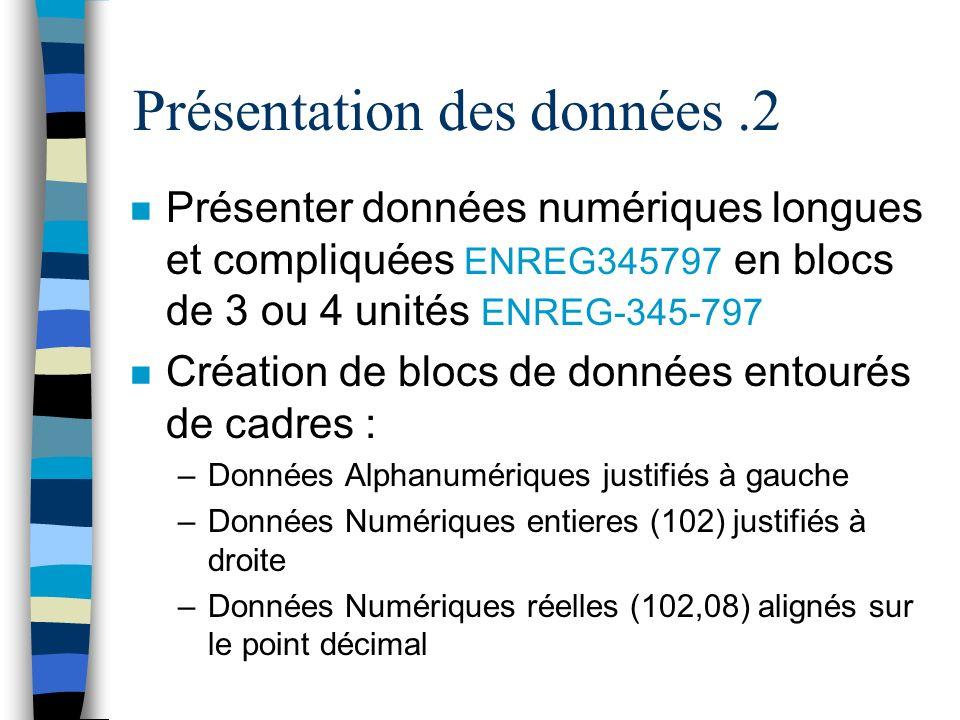 Présentation des données.2 n Présenter données numériques longues et compliquées ENREG345797 en blocs de 3 ou 4 unités ENREG-345-797 n Création de blocs de données entourés de cadres : –Données Alphanumériques justifiés à gauche –Données Numériques entieres (102) justifiés à droite –Données Numériques réelles (102,08) alignés sur le point décimal