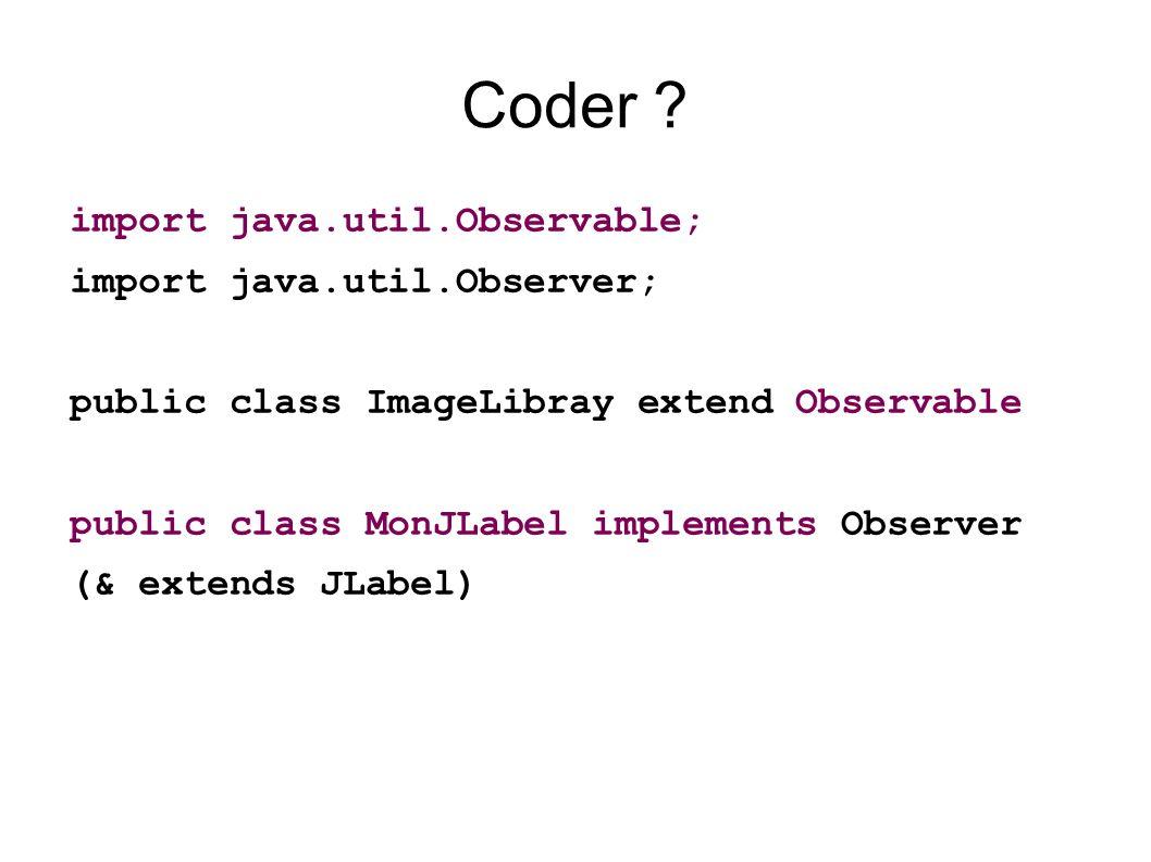 Coder ? import java.util.Observable; import java.util.Observer; public class ImageLibray extend Observable public class MonJLabel implements Observer