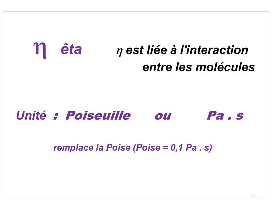 êta est liée à l'interaction entre les molécules Unité : Poiseuille ou Pa. s remplace la Poise (Poise = 0,1 Pa. s) 22